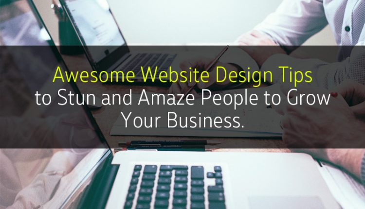 Awesome Website Design Tips to Stun and Amaze People to Grow Your Business
