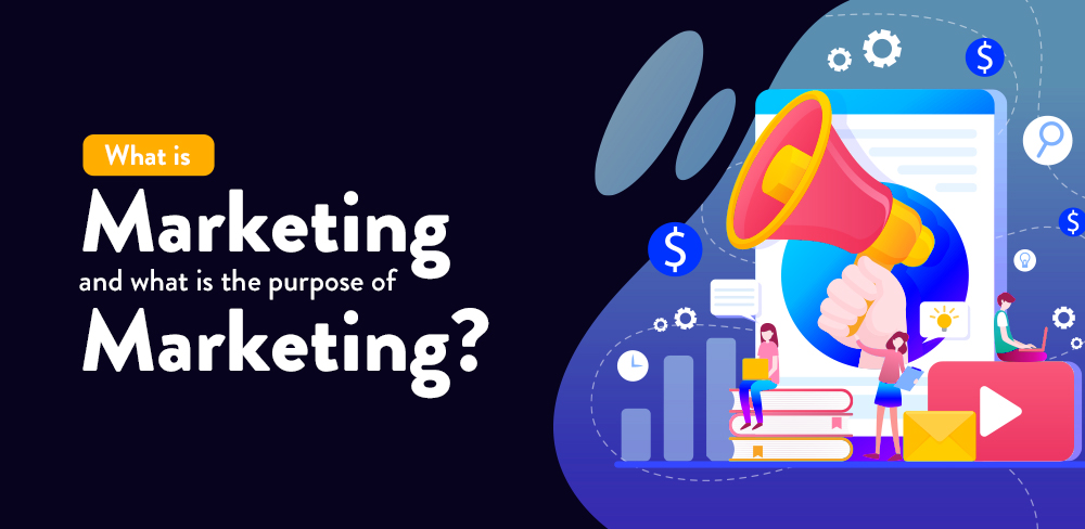 What is Marketing and what is the Purpose of Marketing?
